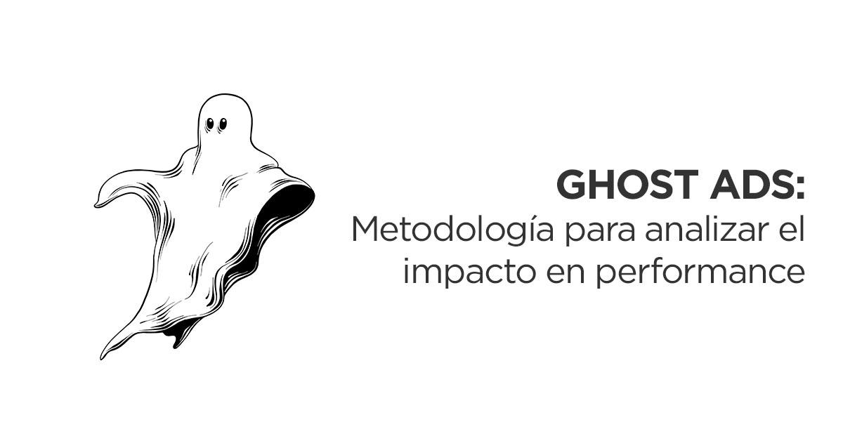 Ghost Ads, metodología para analizar el impacto en performance