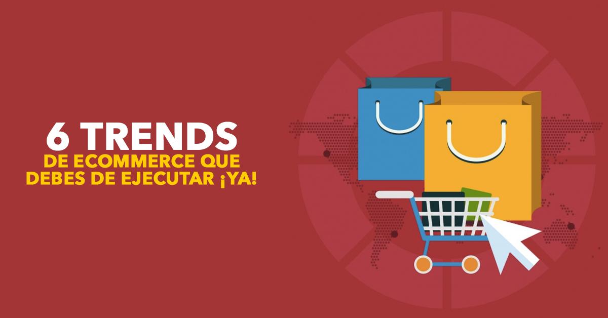 ¡6 trends de ecommerce que debes ejecutar YA!